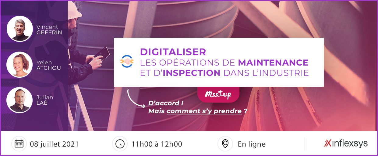 Meetup InfleXsys 8 juillet 2021 : Digitaliser les opérations de maintenance et d'inspection dans l'industrie : comment s'y prendre ?
