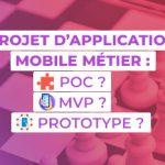 Projet d'application mobile Métier : Prototype, POC, MVP… Quelles différences et comment choisir ?